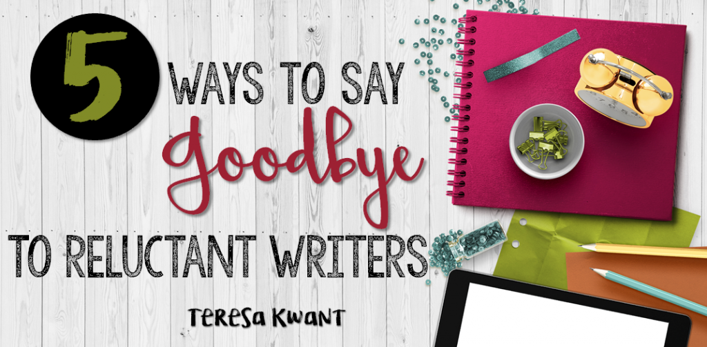 5 Ways to Say Goodbye to Reluctant Writers